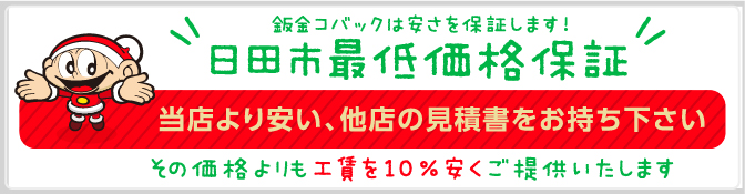 鈑金コバックは安さを保証します!日田市最低価格保証 当店より安い、他店の見積書をお持ち下さい。その価格よりも10%安くご提供いたします!